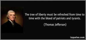 The tree of liberty must be refreshed from time to time with the blood ...