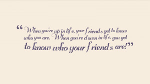 ... get to know who you are. When you're down in life, you get to know who