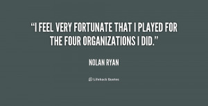 feel very fortunate that I played for the four organizations I did ...