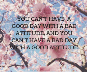 ... bad attitude, and you can't have a bad day with a good attitude