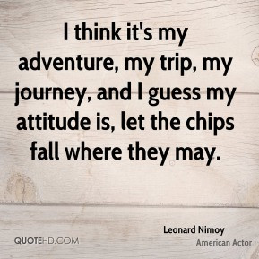 Leonard Nimoy - I think it's my adventure, my trip, my journey, and I ...