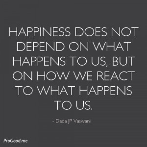 ... to us, but on how we react to what happens to us. – Dada JP Vaswani
