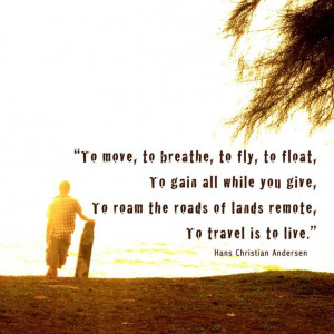 To move, to breathe, to fly, to float, to gain all while you give, to ...