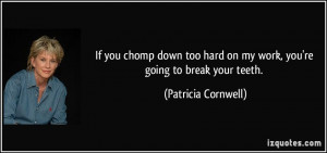 ... hard on my work, you're going to break your teeth. - Patricia Cornwell