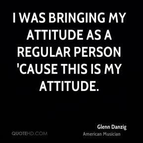 bringing my attitude as a regular person 39 cause this is my attitude