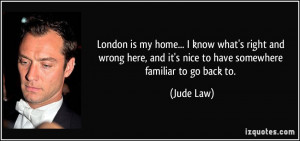 London is my home... I know what's right and wrong here, and it's nice ...
