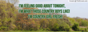 ... tonight,I'm what those Country boys like! I'm Country Girl Fresh