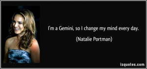 Gemini, so I change my mind every day. - Natalie Portman