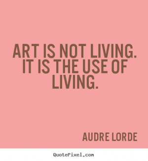 Audre Lorde picture quotes - Art is not living. it is the use of ...