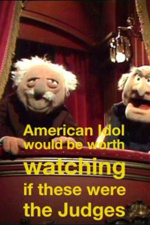The old guy muppets in the balcony would make the best American Idol ...