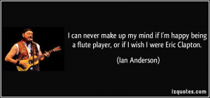 ... being a flute player, or if I wish I were Eric Clapton. - Ian Anderson