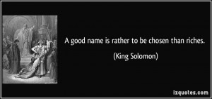 good name is rather to be chosen than riches. - King Solomon