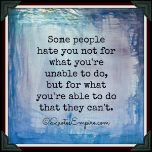 Some people hate you not for what you're unable to do, but for what ...