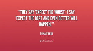 They say 'expect the worst.' I say 'Expect the best and even better ...