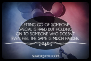 Letting go of someone special is hard but holding on to someone who ...