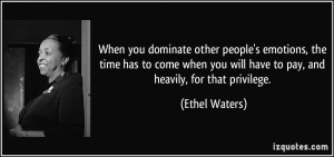 ... you will have to pay, and heavily, for that privilege. - Ethel Waters