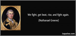We fight, get beat, rise, and fight again. - Nathanael Greene