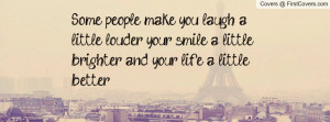 ... louder, your smile a little brighter, and your life a little better