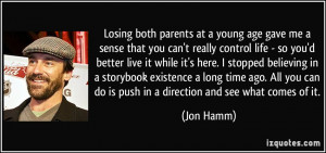 Losing both parents at a young age gave me a sense that you can't ...