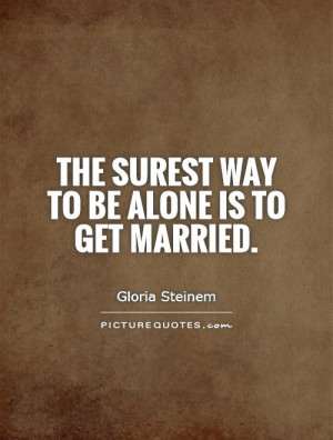 Marriage Quotes Alone Quotes Married Quotes Gloria Steinem Quotes