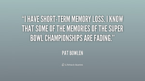 have short-term memory loss. I know that some of the memories of the ...