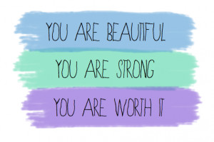 You are beautiful, you are strong, you are worth it.