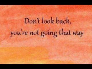 Don't look back....you're not going that way.