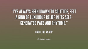 ve always been drawn to solitude, felt a kind of luxurious relief in ...