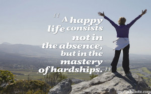 happy life consists not in the absence, but in the mastery of ...