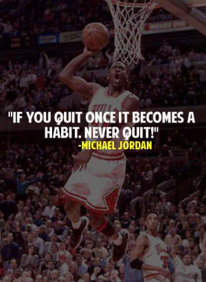 ... Jordan Quotes : If you quit once it becomes a habit. Never Quit
