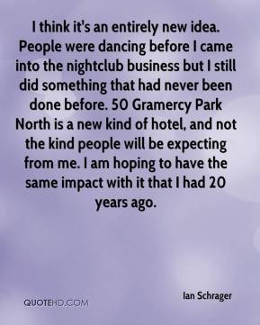 Ian Schrager - I think it's an entirely new idea. People were dancing ...