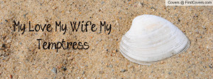My Love, My Wife, My Temptress Profile Facebook Covers