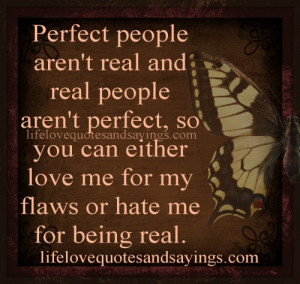 ... you can either love me for my flaws or hate me for being real