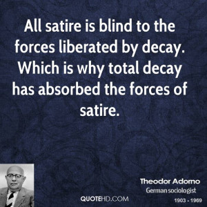 All satire is blind to the forces liberated by decay. Which is why ...