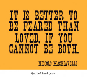 Niccolo Machiavelli Quotes - It is better to be feared than loved, if ...
