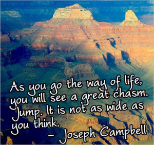 ... great chasm. Jump. It is not as wide as you think. – Joseph Campbell