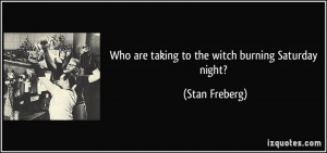 Who are taking to the witch burning Saturday night? - Stan Freberg
