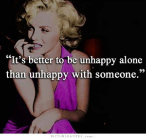 ... better to be unhappy alone than unhappy with someone Picture Quote #1