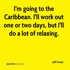 Jeff Foster - I'm going to the Caribbean. I'll work out one or two ...