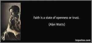 Faith is a state of openness or trust. - Alan Watts