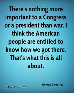 There's nothing more important to a Congress or a president than war ...