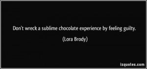 ... wreck a sublime chocolate experience by feeling guilty. - Lora Brody