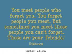 quotes about friendship - You meet people who forget you. you forget ...