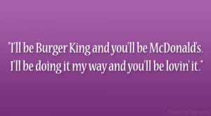ll be Burger King and you'll be McDonald's. I'll be doing it ...