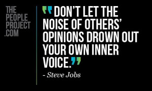Don't let the nois of others' opinions drown out your own inner voice ...