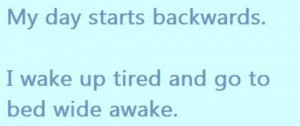 Backwards,I Wake Up Tired and go to bed wide awake ~ Funny Quote
