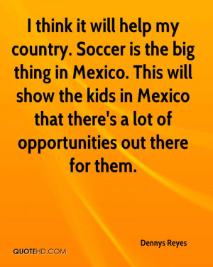 think it will help my country. Soccer is the big thing in Mexico ...