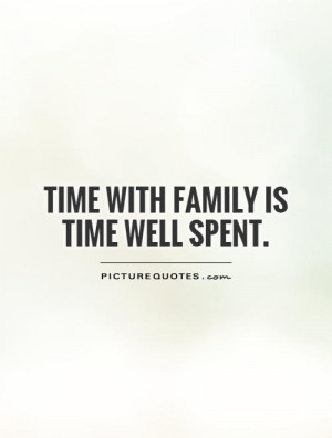 Time with family is time well spent. Picture Quote #1