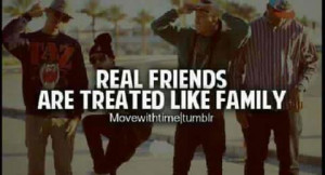 Real friends are treated like family.