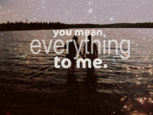 You Mean, Everything To Me